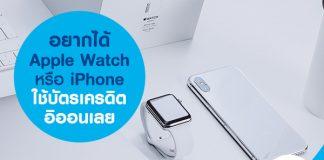 อยากได้ Apple Watch หรือ iPhone ใช้บัตรเครดิตอิออนเลย
