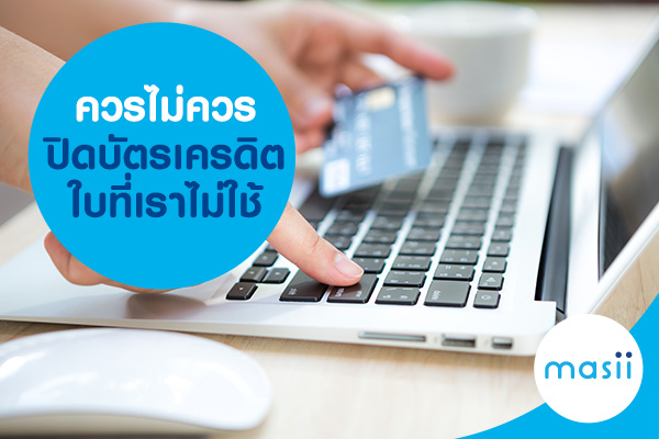ควรไม่ควรปิดบัตรเครดิตใบที่เราไม่ใช้