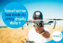 โดรนถ่ายภาพไฟล์ RAW กับ JPEG ต่างกันยังไง?
