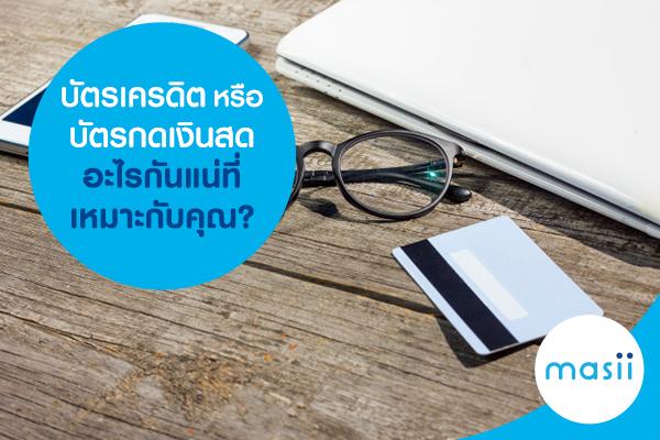 บัตรเครดิตหรือบัตรกดเงินสด อะไรกันแน่ที่เหมาะกับคุณ?