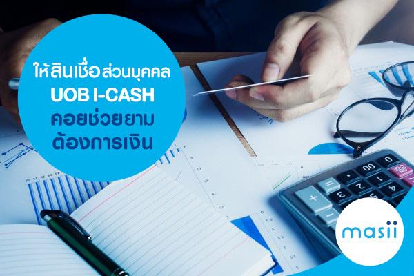 ให้สินเชื่อส่วนบุคคล UOB I-CASH คอยช่วยยามต้องการเงิน