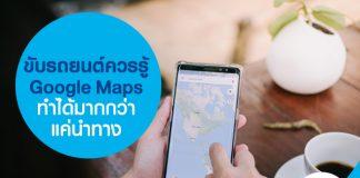 ขับรถยนต์ควรรู้ Google Maps ทำได้มากกว่าแค่นำทาง