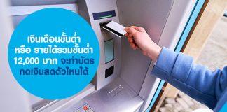 เงินเดือนขั้นต่ำ หรือ รายได้รวมขั้นต่ำ 12,000 บาท จะทำบัตรกดเงินสดตัวไหนได้