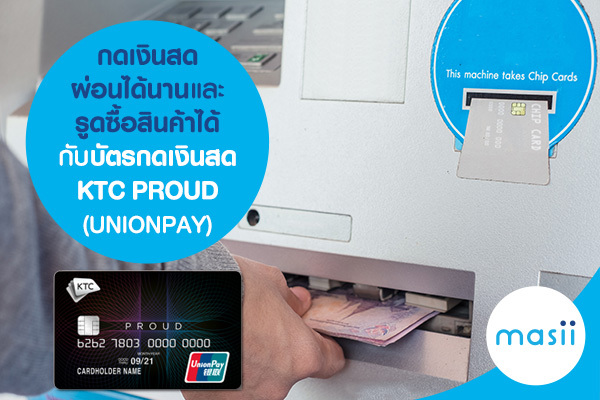 กดเงินสด ผ่อนได้นาน และรูดซื้อสินค้าได้กับบัตรกดเงินสด KTC PROUD (UNION PAY)