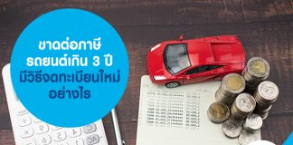 ขาดต่อภาษีรถยนต์เกิน 3 ปี มีวิธีจดทะเบียนใหม่อย่างไร