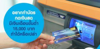 อยากทำบัตรกดเงินสด มีเงินเดือนขั้นต่ำ 15,000 บาท ทำได้หรือเปล่า