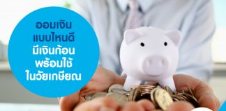 ออมเงิน แบบไหนดี มีเงินก้อน ใช้จ่ายในวัยเกษียณ