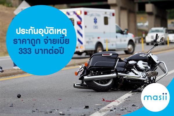 ประกันอุบัติเหตุ ราคาถูก จ่ายเบี้ย 333 บาทต่อปี