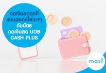 กดเงินสดทุกที่ แบบดอกเบี้ยเบาๆ กับบัตรกดเงินสด UOB CASH PLUS